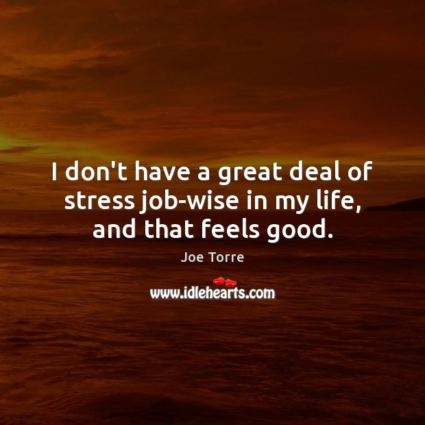 Image, I don't have a great deal of stress job-wise in my life, and that feels good.