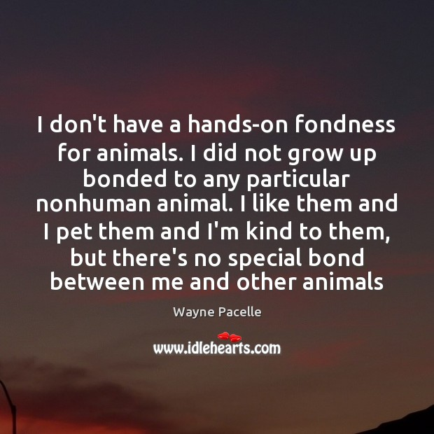Image, I don't have a hands-on fondness for animals. I did not grow