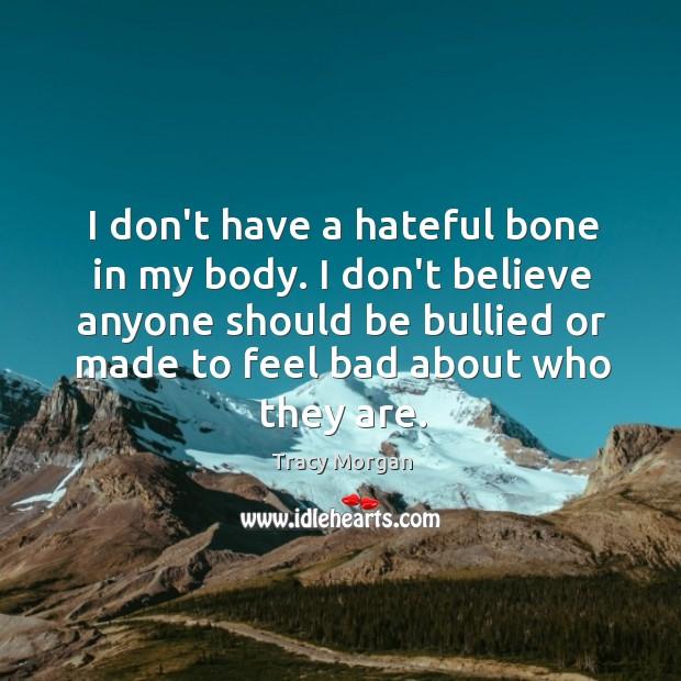 I don't have a hateful bone in my body. I don't believe Image