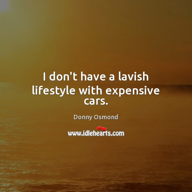I don't have a lavish lifestyle with expensive cars. Image