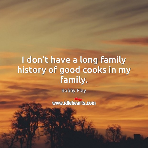 I don't have a long family history of good cooks in my family. Bobby Flay Picture Quote