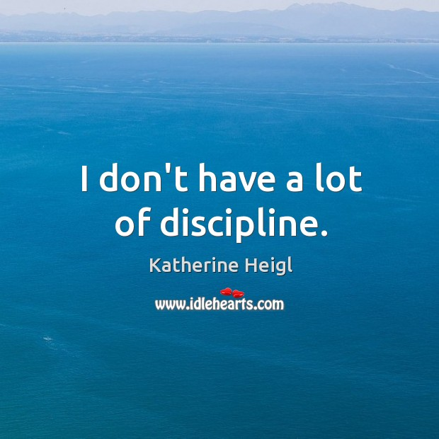 I don't have a lot of discipline. Katherine Heigl Picture Quote