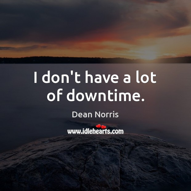 Dean Norris Picture Quote image saying: I don't have a lot of downtime.