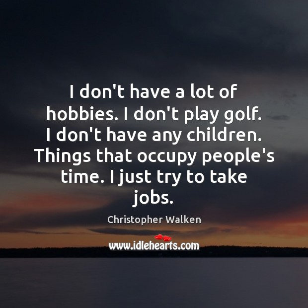 I don't have a lot of hobbies. I don't play golf. I Image