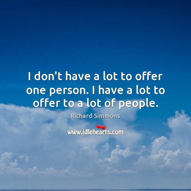 I don't have a lot to offer one person. I have a lot to offer to a lot of people. Richard Simmons Picture Quote