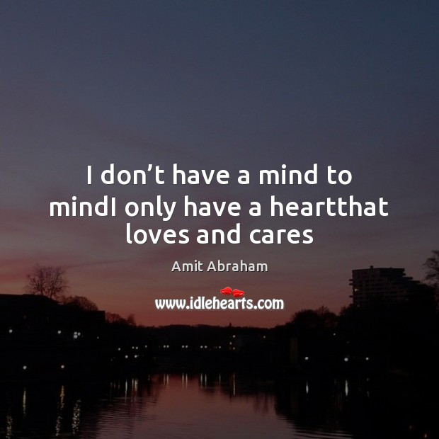 I don't have a mind to mindI only have a heartthat loves and cares Image