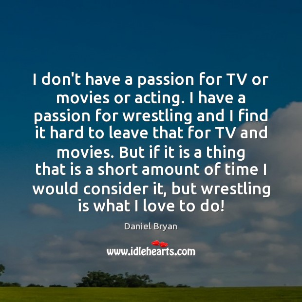 I don't have a passion for TV or movies or acting. I Image