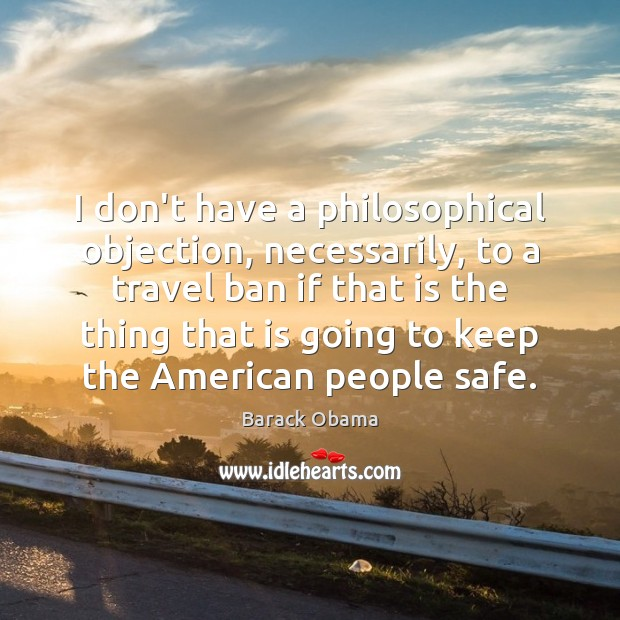 Image, I don't have a philosophical objection, necessarily, to a travel ban if