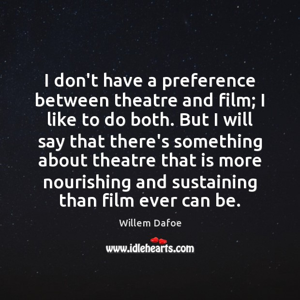 I don't have a preference between theatre and film; I like to Willem Dafoe Picture Quote
