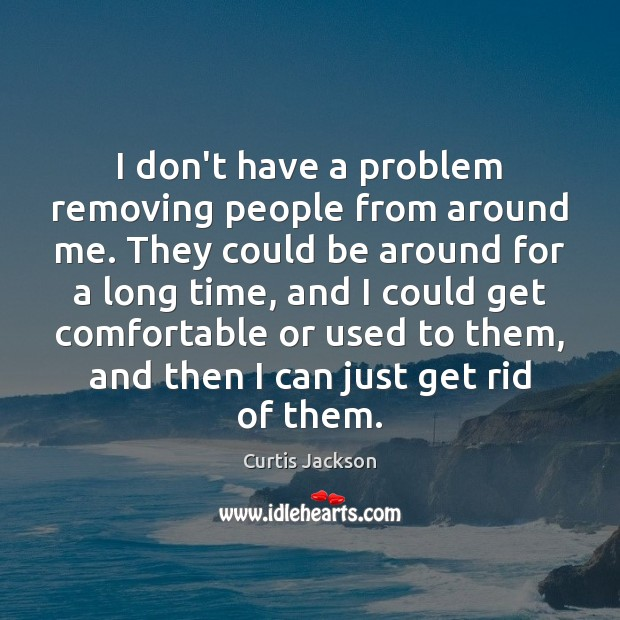 I don't have a problem removing people from around me. They could Curtis Jackson Picture Quote