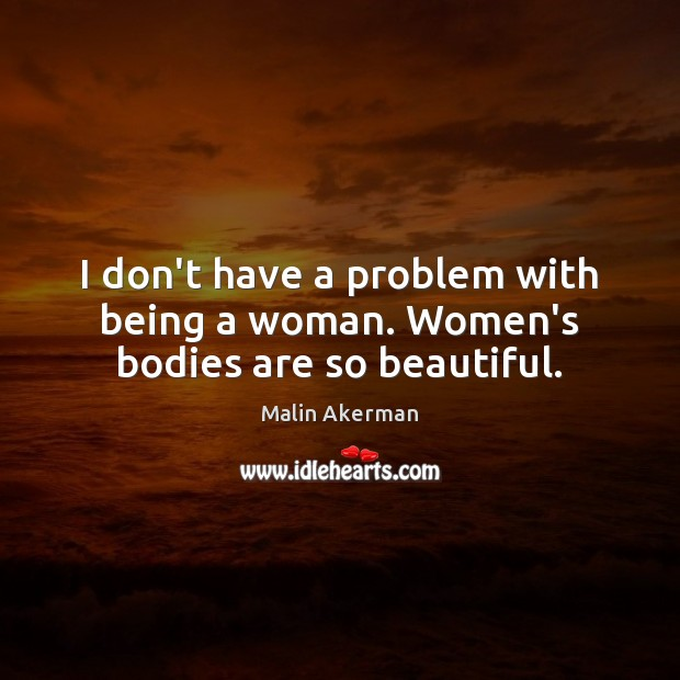 I don't have a problem with being a woman. Women's bodies are so beautiful. Malin Akerman Picture Quote