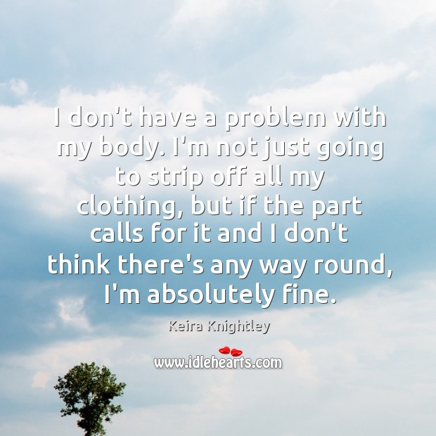 I don't have a problem with my body. I'm not just going Keira Knightley Picture Quote