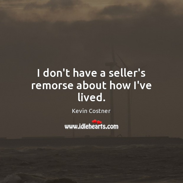 I don't have a seller's remorse about how I've lived. Kevin Costner Picture Quote