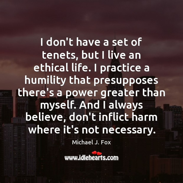I don't have a set of tenets, but I live an ethical Michael J. Fox Picture Quote