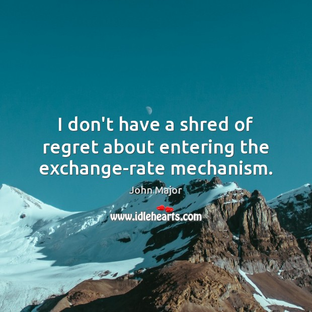 I don't have a shred of regret about entering the exchange-rate mechanism. John Major Picture Quote