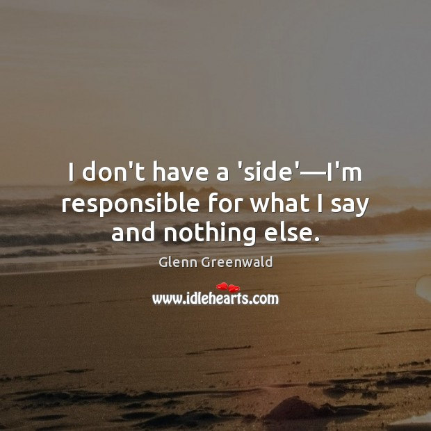 I don't have a 'side'—I'm responsible for what I say and nothing else. Glenn Greenwald Picture Quote