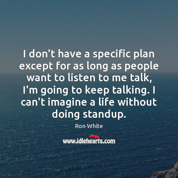 I don't have a specific plan except for as long as people Ron White Picture Quote