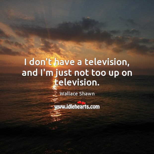 I don't have a television, and I'm just not too up on television. Image