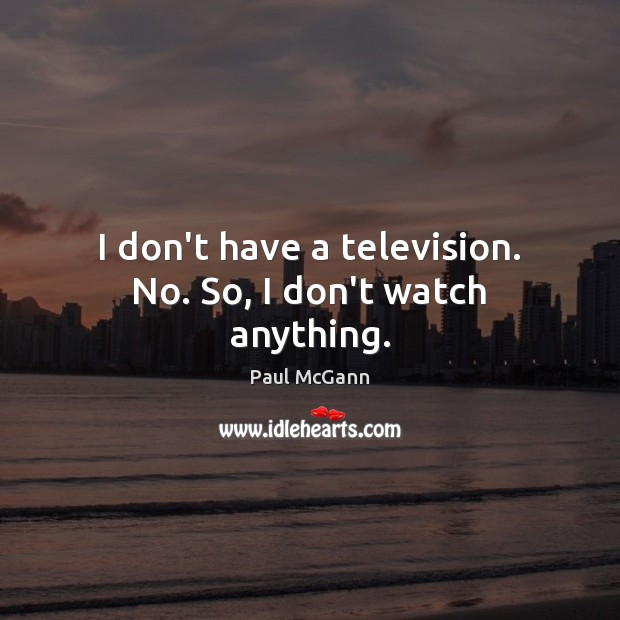 I don't have a television. No. So, I don't watch anything. Paul McGann Picture Quote