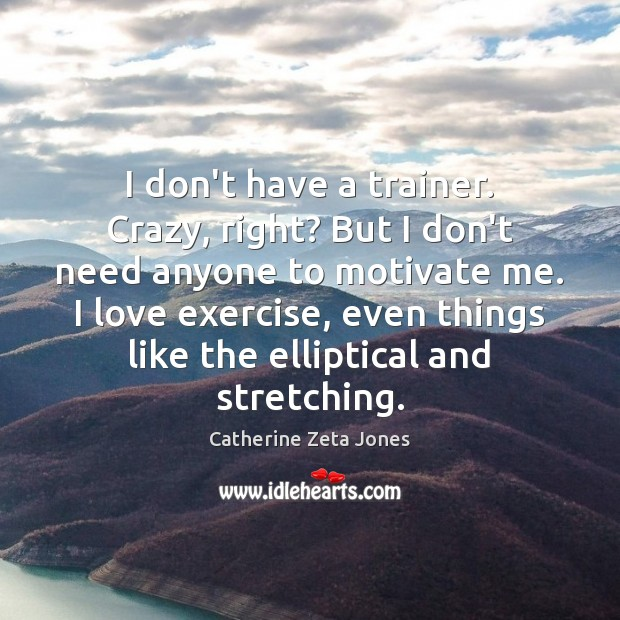 I don't have a trainer. Crazy, right? But I don't need anyone Catherine Zeta Jones Picture Quote