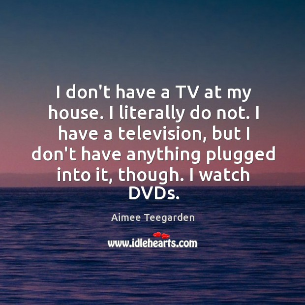 Image, I don't have a TV at my house. I literally do not.