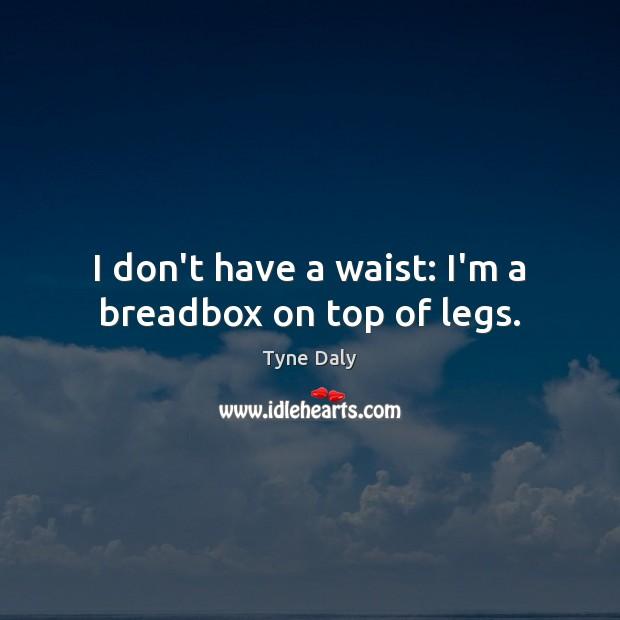 I don't have a waist: I'm a breadbox on top of legs. Image