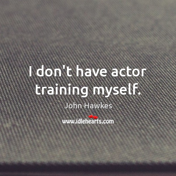 I don't have actor training myself. John Hawkes Picture Quote