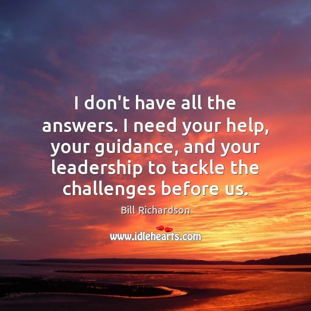 I don't have all the answers. I need your help, your guidance, Bill Richardson Picture Quote