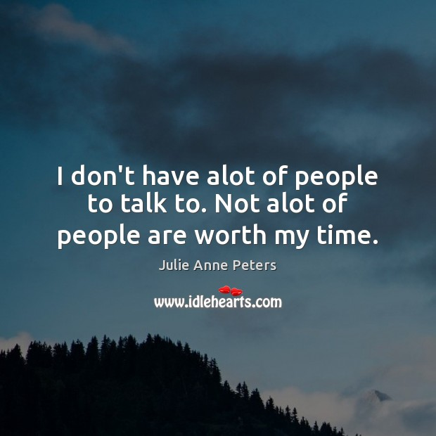 I don't have alot of people to talk to. Not alot of people are worth my time. Julie Anne Peters Picture Quote