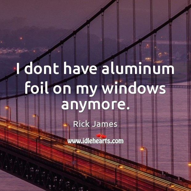 Image, I dont have aluminum foil on my windows anymore.
