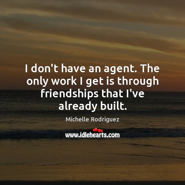 I don't have an agent. The only work I get is through friendships that I've already built. Image