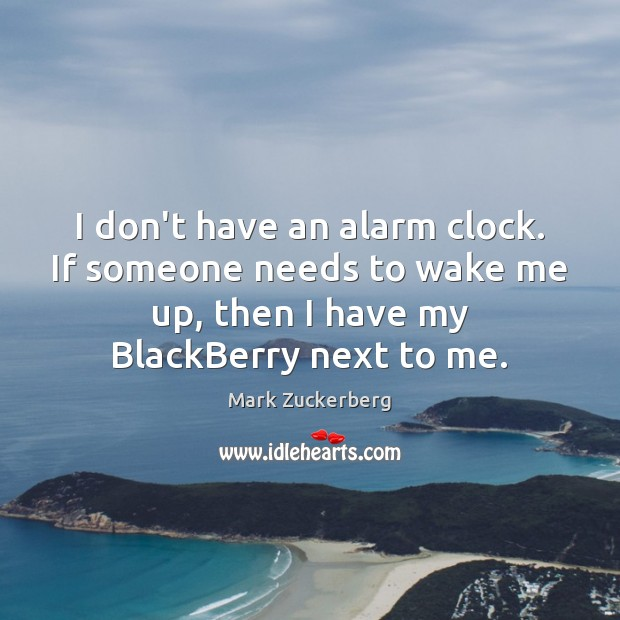 Image, I don't have an alarm clock. If someone needs to wake me