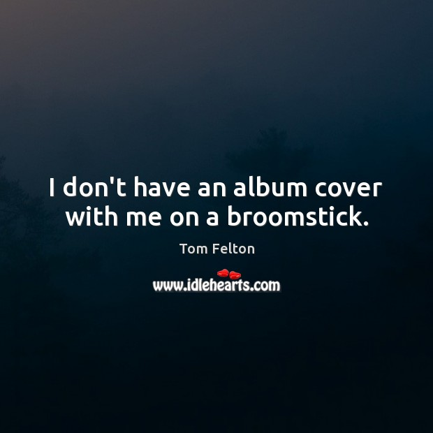 Image, I don't have an album cover with me on a broomstick.
