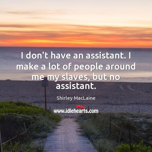 I don't have an assistant. I make a lot of people around me my slaves, but no assistant. Image