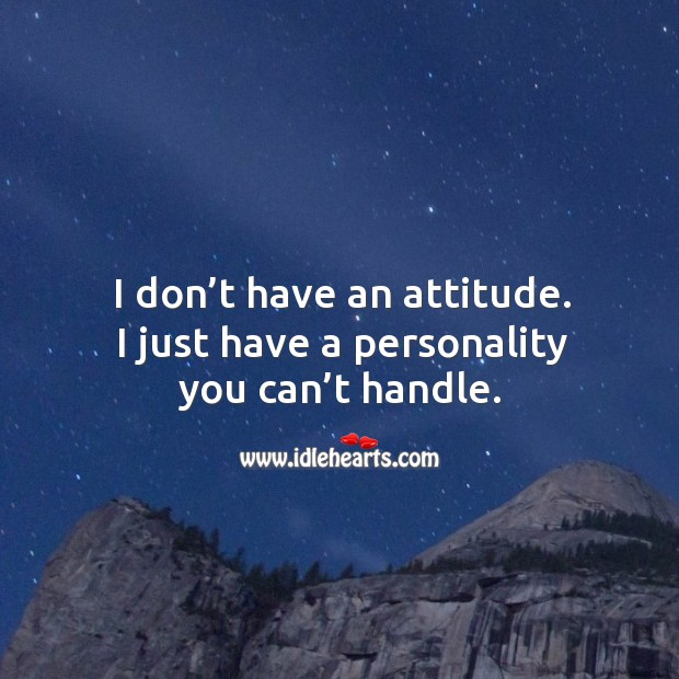 Image, I don't have an attitude. I just have a personality you can't handle.