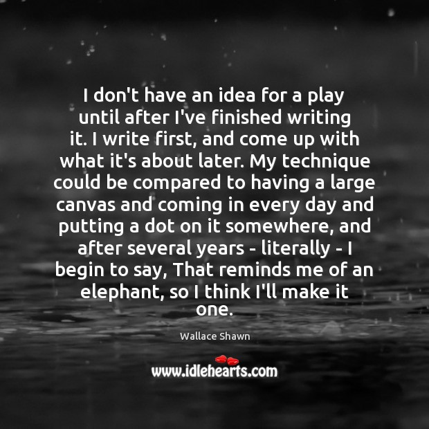 I don't have an idea for a play until after I've finished Wallace Shawn Picture Quote