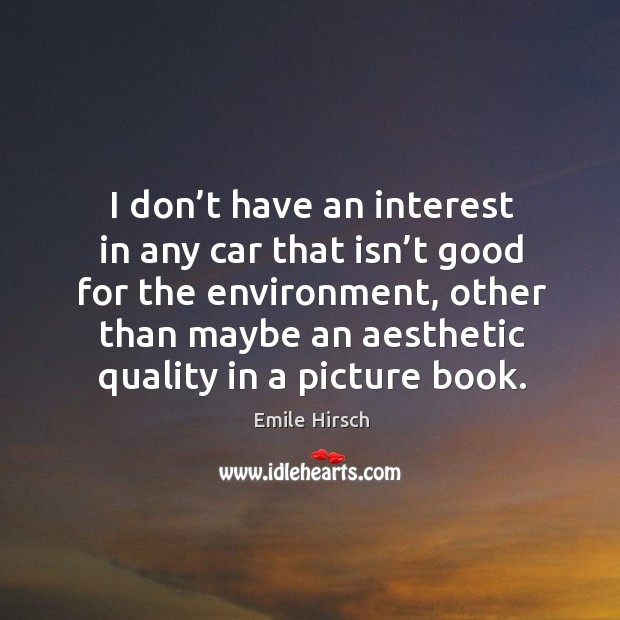 I don't have an interest in any car that isn't good for the environment, other than maybe an aesthetic quality in a picture book. Emile Hirsch Picture Quote