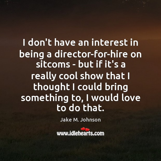 Image, I don't have an interest in being a director-for-hire on sitcoms –