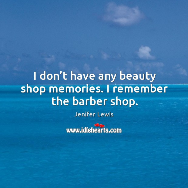 I don't have any beauty shop memories. I remember the barber shop. Jenifer Lewis Picture Quote