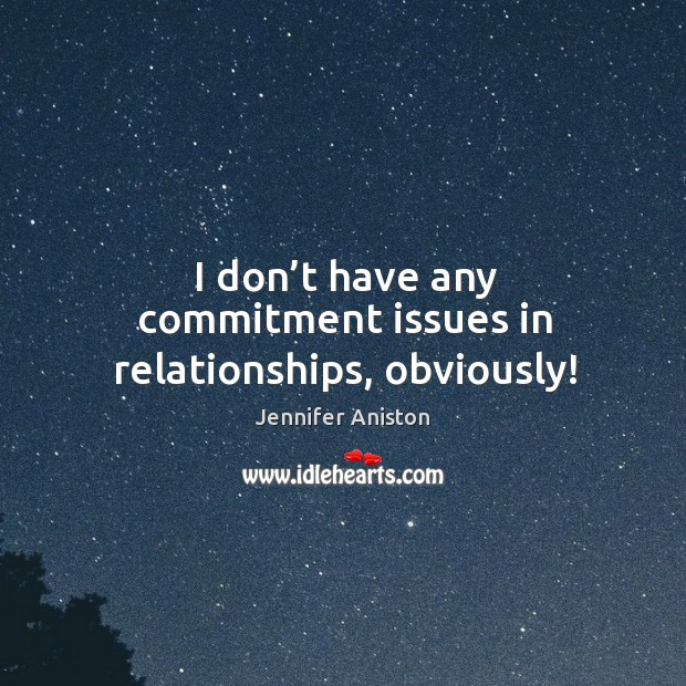 I don't have any commitment issues in relationships, obviously! Image