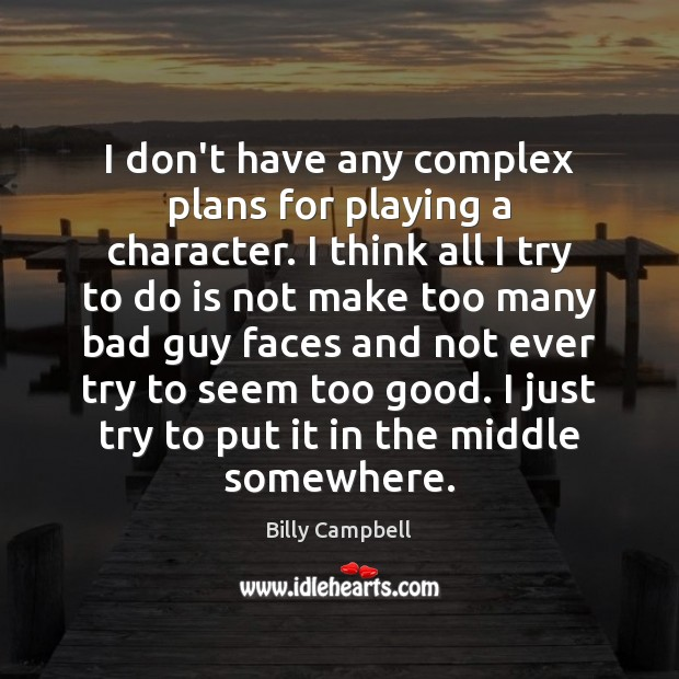 I don't have any complex plans for playing a character. I think Billy Campbell Picture Quote