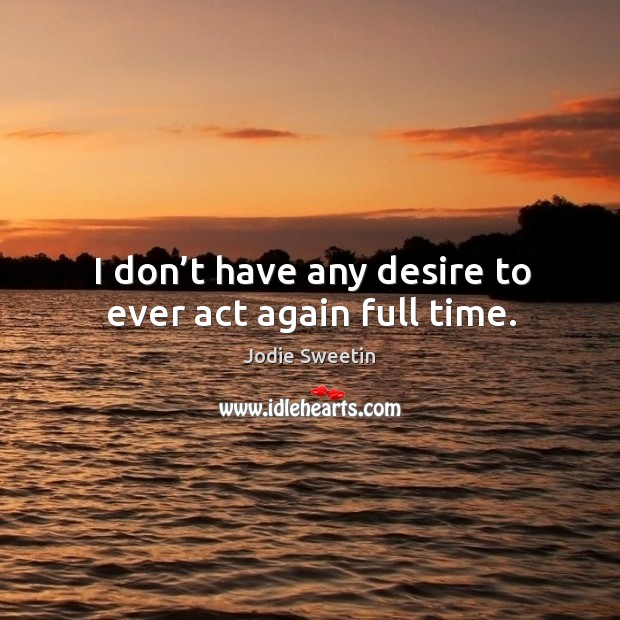 I don't have any desire to ever act again full time. Image