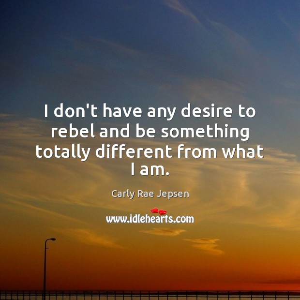 I don't have any desire to rebel and be something totally different from what I am. Carly Rae Jepsen Picture Quote