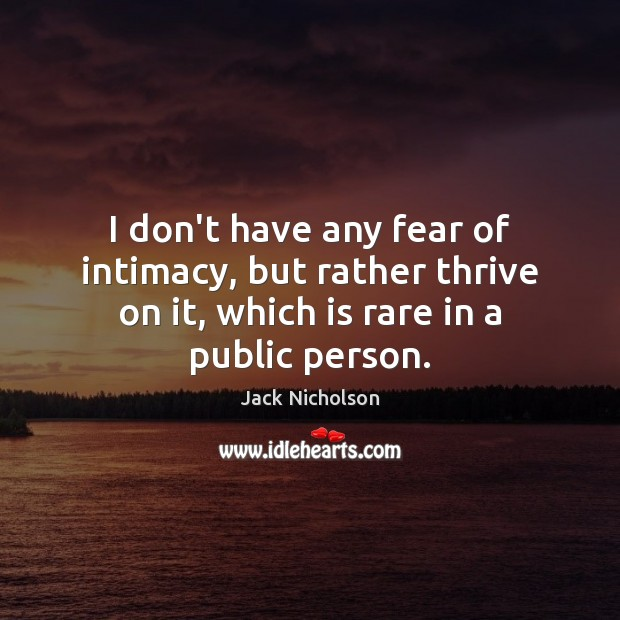 I don't have any fear of intimacy, but rather thrive on it, Image