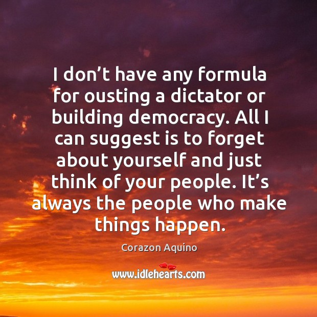 I don't have any formula for ousting a dictator or building democracy. Corazon Aquino Picture Quote