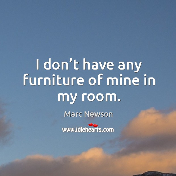 I don't have any furniture of mine in my room. Marc Newson Picture Quote