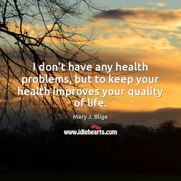 Image, I don't have any health problems, but to keep your health improves your quality of life.