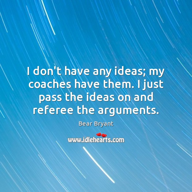 I don't have any ideas; my coaches have them. I just pass Bear Bryant Picture Quote