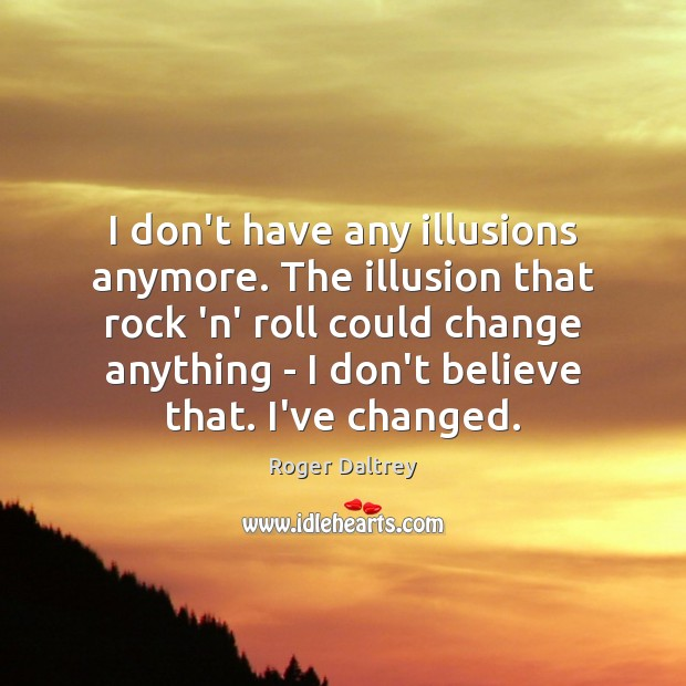 I don't have any illusions anymore. The illusion that rock 'n' roll Roger Daltrey Picture Quote