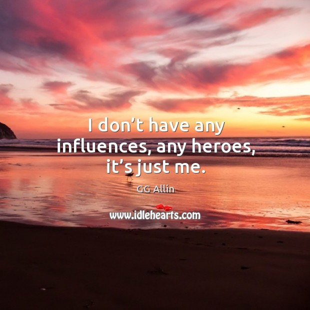 I don't have any influences, any heroes, it's just me. Image